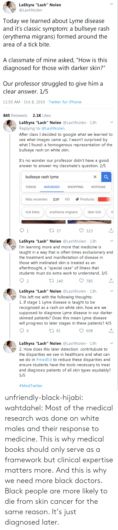 "disease: LaShyra ""Lash"" Nolen  @LashNolen  Today we learned about Lyme disease  and it's classic symptom: a bullseye rash  (erythema migrans) formed around the  area of a tick bite.  A classmate of mine asked, ""How is this  diagnosed for those with darker skin?""  Our professor struggled to give him a  clear answer. 1/5  11:50 AM Oct 8, 2019 Twitter for iPho ne  2.1K Likes  845 Retweets   LaShyra ""Lash"" Nolen @LashNolen 13h  Replying to @LashNolen  After class I decided to google what we learned to  see what images came up. I wasn't surprised by  what I found: a homogenous representation of the  bullseye rash on white skin.  .  It's no wonder our professor didn't have a good  answer to answer my classmate's question. 2/5  bullseye rash lyme  X  IMÁGENES  TODOS  SHOPPING  NOTICIAS  Más recientes  Producto  HD  GIF  it  tick bites  erythema migrans  deer tick  t1 37  1  323  LaShyra ""Lash"" Nolen @LashNolen 13h  I'm learning more and more that medicine is  taught in a way that is often times exclusionary and  the treatment and manifestation of disease in  those with melinated skin is treated as an  afterthought, a ""special case"" of illness that  students must do extra work to understand. 3/5  ti 140  2  785  LaShyra ""Lash"" Nolen @LashNolen 13h  This left me with the following thoughts:  1. If stage 1 Lyme disease is taught to be  recognized as a rash on white skin, how are we  supposed to diagnose Lyme disease in our darker  skinned patients? Does this mean Lyme disease  will progress to later stages in these patients? 4/5  t 81  608  LaShyra ""Lash"" Nolen @LashN olen 13h  2. How does this later detection contritubute to  the disparities we see in healthcare and what can  we do in #med Ed to reduce these disparities and  ensure students have the tools necessary to treat  and diagnosis patients of all skin types equitably?  5/5  unfriendly-black-hijabi:  wahtdahel:  Most of the medical research was done on white males and their response to medicine. This is why medical books should only serve as a framework but clinical expertise matters more. And this is why we need more black doctors.     Black people are more likely to die from skin cancer for the same reason. It's just diagnosed later."