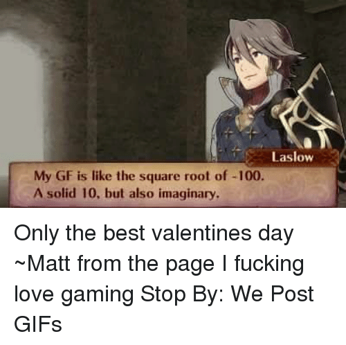 love game: Laslow  My GF is like the square root of -100  A solid 10, but also imaginary, Only the best valentines day  ~Matt from the page I fucking love gaming Stop By: We Post GIFs