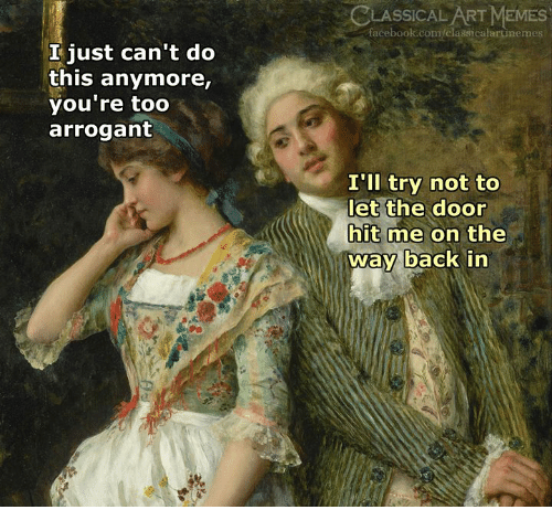 the way back: LASSICAL ART MEMES  facebook.com/classicalartinemes  I just can't do  this anymore,  you're too  arrogant  I'll try not to  let the door  hit me on the  way back in