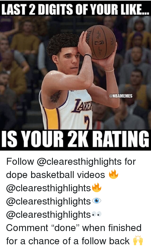 "Basketball, Dope, and Memes: LAST 2 DIGITS OF YOUR LIKE...  @NBAMEMES  IS YOUR 2K RATING Follow @clearesthighlights for dope basketball videos 🔥 @clearesthighlights🔥 @clearesthighlights👁 @clearesthighlights👀 Comment ""done"" when finished for a chance of a follow back 🙌"