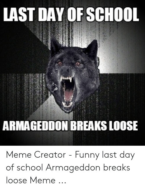 Last Day Of School Meme: LAST DAY OF SCHOOL  ARMAGEDDON BREAKS LOOSE Meme Creator - Funny last day of school Armageddon breaks loose Meme ...