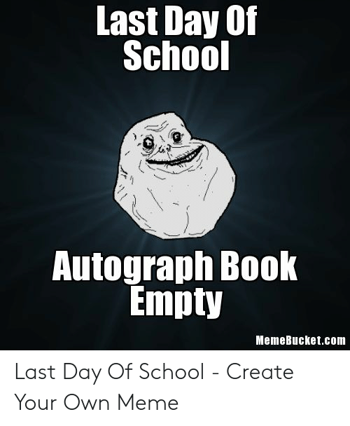 Last Day Of School Meme: Last Day Of  School  Autograph Book  Empty  MemeBucket.com Last Day Of School - Create Your Own Meme