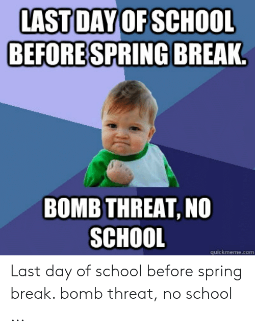 Last Day Of School Meme: LAST DAY OF SCHOOL  BEFORESPRING BREAK.  BOMB THREAT, NO  SCHOOL  quickmeme.com Last day of school before spring break. bomb threat, no school ...