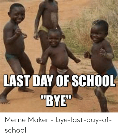"Last Day Of School Meme: LAST DAY OF SCHOOL  ""BYE"" Meme Maker - bye-last-day-of-school"