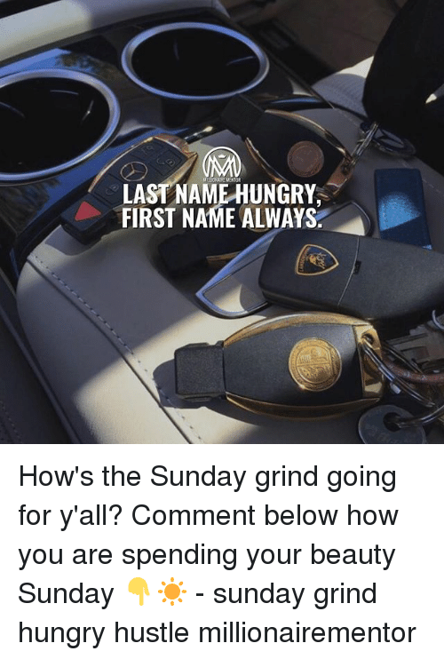Hungry, Memes, and Sunday: LAST NAME HUNGRY  FIRST NAME ALWAYS How's the Sunday grind going for y'all? Comment below how you are spending your beauty Sunday 👇☀️️ - sunday grind hungry hustle millionairementor