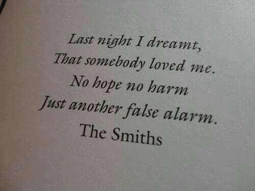 dreamt: Last night I dreamt,  That somebody loved me.  No hope no harm  Just another false alarm.  The Smiths