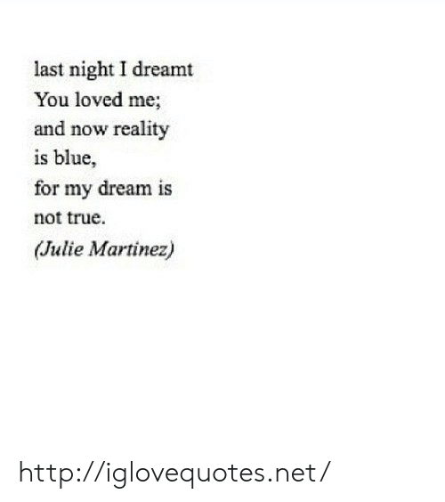 Martinez: last night I dreamt  You loved me;  and now reality  is blue,  1S  for my dream is  not true.  (Julie Martinez) http://iglovequotes.net/