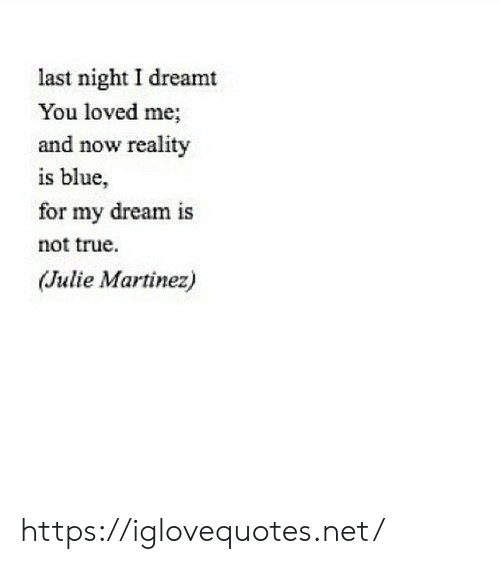 dreamt: last night I dreamt  You loved me;  and now reality  is blue,  for my dream is  not true  (Julie Martinez) https://iglovequotes.net/