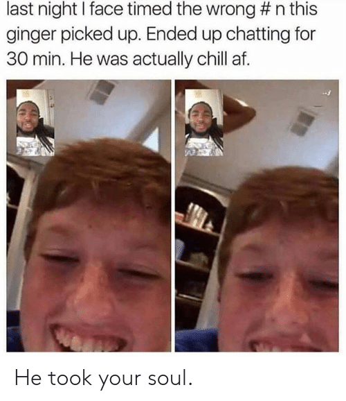 Af, Chill, and Dank: last night I face timed the wrong # n this  ginger picked up. Ended up chatting for  30 min. He was actually chill af. He took your soul.