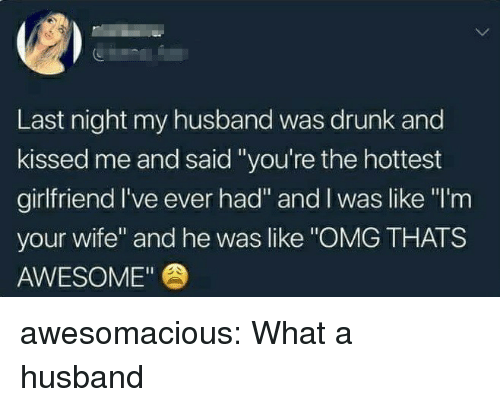 "Drunk, Omg, and Tumblr: Last night my husband was drunk and  kissed me and said ""you're the hottest  girlfriend I've ever had"" and I was like ""I'm  your wife"" and he was like ""OMG THATS  AWESOME"" awesomacious:  What a husband"