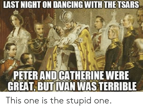 Dancing, Catherine, and One: LAST NIGHT ON DANCING WITH THE TSARS  PETER AND CATHERINE WERE  GREAT, BUT IVAN WAS TERRIBLE This one is the stupid one.