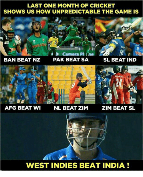 indded: LAST ONE MONTH OF CRICKET  SHOWS US HOW UNPREDICTABLE THE GAME IS  BAN BEAT NZ  PAK BEAT SA  SL BEAT IND  AFG BEAT WI  NL BEAT ZIM  ZIM BEAT SL  WEST INDIES BEAT INDIA!