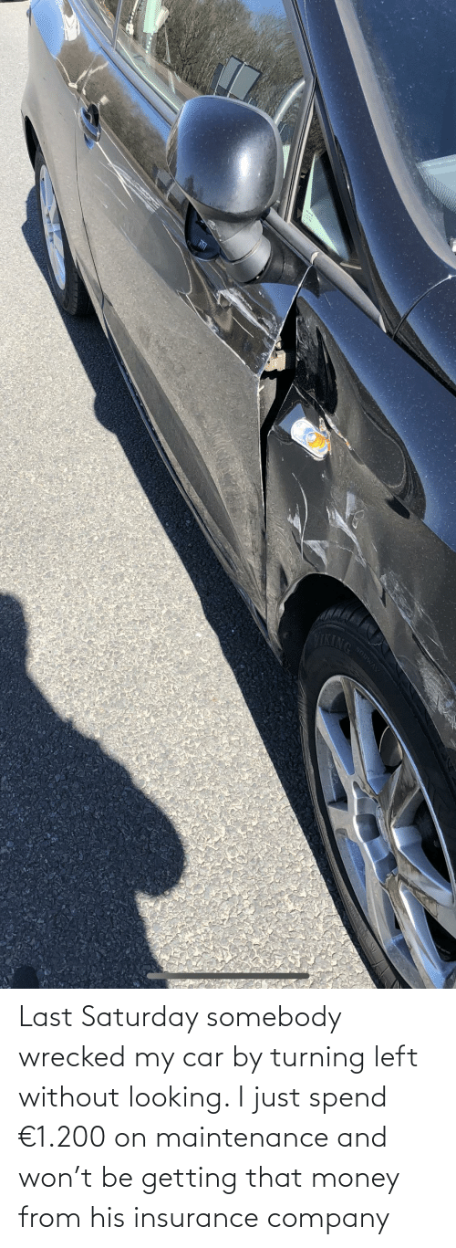 insurance: Last Saturday somebody wrecked my car by turning left without looking. I just spend €1.200 on maintenance and won't be getting that money from his insurance company