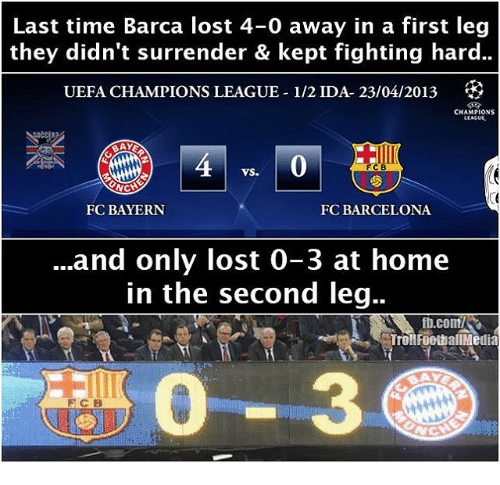 surrenders: Last time Barca lost 4-0 away in a first leg  they didn't surrender & kept fighting hard..  UEFA CHAMPIONS LEAGUE-1/2 IDA- 23/04/2013  CHAMPIONS  LLACUE.  FCB  VS.  NCH  FC BAYERN  FC BARCELONA  and only lost 0-3 at home  in the second leg..  ft.com/SR  Troll FootballMedia
