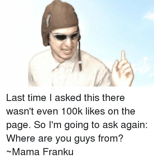 Franku: Last time I asked this there wasn't even 100k likes on the page. So I'm going to ask again: Where are you guys from?  ~Mama Franku