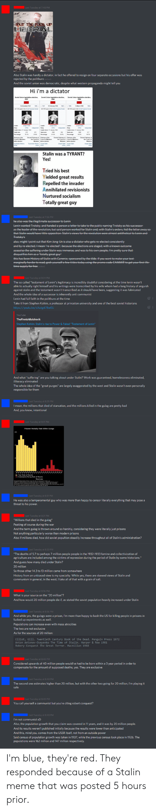 "Af, Bad, and Facepalm: Last Tuesday at 7:48 PM  Shur The FCK UP  LIBERAL  Also Stalin was hardly a dictator, in fact he offered to resign on four separate occasions but his offer was  rejected by the politburo (edited)  And the soviet union was democratic, despite what western propaganda might tell you  Hi i'm a dictator  inisters  Stalin was a TYRANT?  Yes!  Tried his best  Yielded great results  Repelled the invader  Annihilated revisionists  Nurtured socialism  Totally great guy  Last Tuesday at 7:56 PM  he alseo was the illegitimate sueeessor to Lenin  Lenin wanted Trotsky, and handed a person a letter to take to the publie-naming Tretsky as his Successor  as the leader of the revelution, but said person worked for Stalin and, with Stalin's orders, hid theletter away se  that Stalin would have little oppesition. Stalin's views for the revelution were almest antithetieal to Lenin and-  Fretsky's  also, might point out that Kim Jeng Un is also a dietator who gets-re elected consistently  and by re eleeted, Imean ""re eleeted"", beeause the eleetions are staged, with a known outeome  aaaaalso the suffering under Stalin was immense, and was to his own people, l'mpretty sure that  disqualifies him as a ""totally great guy""  this has been History of Stalin with Cammie, sponsored by the tilde. If you want to make your text-  marginally harder to read, grab yourself a few tildes today using the promo code CAMMIE to get your first life  time supply for free Cedited)  Last Tuesday at 8:24 PM  The so called ""testament of Lenin""s legitimacy is incredibly doubtful considering at the time lenin wasn't  able to actually right himself and his writings were transcribed by his wife whom had a long history of anguish  against stalin and the testament wasn't transcribed as it should have been, suggesting it was fabricated  And the whole idea of a successor is inherently anti communist  Lenin had full faith in the politbu ro at the time  Take it from Stephen Kotkin, a professor at princeton university and one of the best soviet historians  http://youtu.be/sXutg47 Bw EU  YouTube  TheFinnishBolshevik  Stephen Kotkin: Stalin's rise to Power & Faked ""Testament of Lenin""  And what ""suffering"" are you talking about under Stalin? Work was guaranteed, homelessness eliminated,  illiteracy eliminated  The whole idea of the ""great purges"" are largely exaggerated by the west and Stalin wasn't even personally  responsible for them  Last Tuesday at 8:29 PM  I mean, the millions that died of starvation, and the millions killed in the gulag are pretty bad  And, you know, intentional  Last Tuesday at 8:31 PM  Prisoner Mortality Rate Within Gulags  Tsar Rule af Russia  Last Tuesday at 8:31 PM  He was also a temperamental guy who was more than happy to censor literally everything that may pose a  threat to his power.  Last Tuesday at 8:31 PM  ""Millions that died in the gulag""  Peaking of course during the war  And the term gulag is thrown around so harshly, considering they were literally just prisons  Not anything particularly worse than modern prisons  Also if millions died, how did soviet popultion steadily increase throughout all of Stalin's administration?  Last Tuesday at 8:33 PM  .""The deaths of 5.7 to perhaps 7 million people people in the 1932-1933 famine and collectivization of  agriculture are included among the victims of repression during the period of Stalin by some historians.""  And guess how many died under Stalin?  20 million  So those other 14.3 to 13 million came from somewhere  History from an unbiased view is my specialty. While yes, there are skewed views of Stalin and  communism in general, in the west, I take all of that with a grain of salt.  Last Tuesday at 8:36 PM  What is your source on the ""20 million""?  And how would 20 million people die if, as stated the soviet population heavily increased under Stalin  Last Tuesday at 8:36 PM  And while yes, the gulags were a prison, I'm more than happy to bash the US for killing people in prisons in  fucked up experiments as well.  Populations can increase even with mass atrocities  The two are not exclusive  As for the sources of 20 million:  Elliot, Gill. Twentieth Century Book of the Dead. Penguin Press 1972  Anton Antonov - Os eyenko The Time of Stalin. Harper & Row 1981  Robery Conquest The Great Terror. Macmillan 1968  Last Tuesday at 8:40 PM  Considered upwards of 40 million people would've had to be born within a 3 year period in order to  compensate for the amount of supposed deaths,yes. They are exclusive  Last Tuesday at 8:40 PM  The second one estimates higher than 20 million, but with the other two going for 20 million, I'm playing it  safe  Last Tuesday at 8:40 PM  You call yourself a communist but you're citing robert conquest?  Last Tuesday at 8:40 PM  I'm not communist xD  Also, the population growth that you claim was covered in 11 years, and it was by 20 million people.  And its results weren't published initially because the results were lower than anticipated  And this, mind you, comes from the USSR itself, not from an outside power  Said census of population growth was taken in 1937, while the previous census took place in 1926. The  populations were 162 million and 147 million respectively I'm blue, they're red. They responded because of a Stalin meme that was posted 5 hours prior."