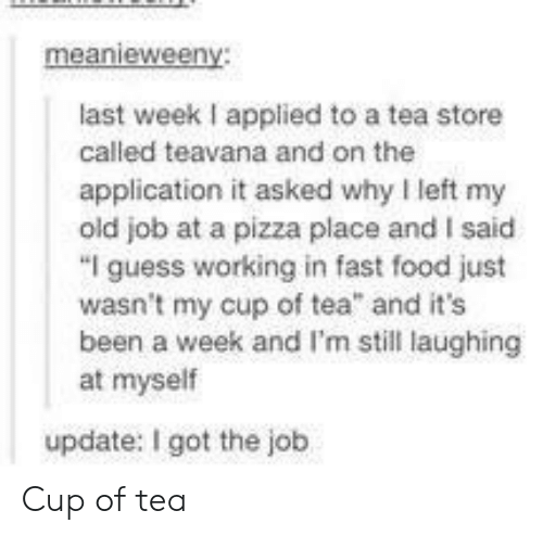 """Got The Job: last week I applied to a tea store  called teavana and on the  application it asked why left my  old job at a pizza place and I said  """"I guess working in fast food just  wasn't my cup of tea and it's  been a week and I'm still laughing  at myself  update: I got the job Cup of tea"""