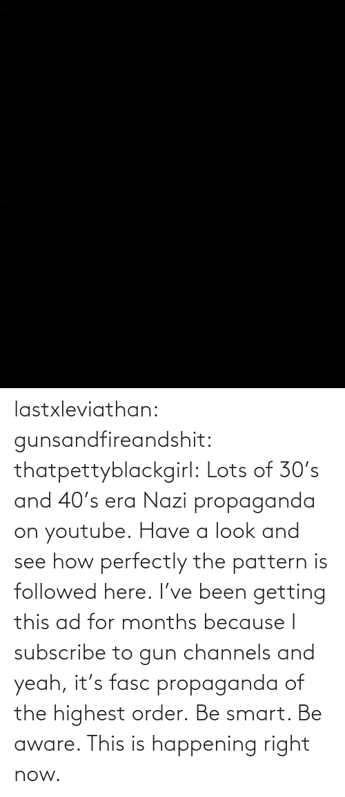 Here: lastxleviathan:  gunsandfireandshit:  thatpettyblackgirl:   Lots of 30's and 40's era Nazi propaganda on youtube. Have a look and see how perfectly the pattern is followed here.     I've been getting this ad for months because I subscribe to gun channels and yeah, it's fasc propaganda of the highest order.   Be smart. Be aware. This is happening right now.