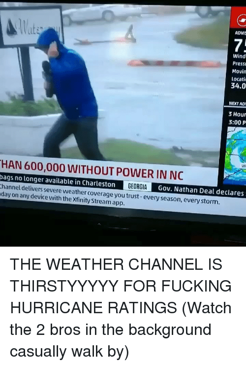 Fucking, Memes, and Charleston: lat  ADVI  7:  Wind  Press  Movin  Locati  34.0  NEXT AD  3 Hour  3:00 P  Wi  HAN 600,000 WITHOUT POWER IN NC  ags no longer available in Charleston  hannel delivers severe weather coverage you trust-every season, every storm.  day on any device with the Xfinity Stream app.  Gov. Nathan Deal declares THE WEATHER CHANNEL IS THIRSTYYYYY FOR FUCKING HURRICANE RATINGS (Watch the 2 bros in the background casually walk by)
