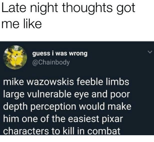 Pixar, Guess, and Perception: Late night thoughts got  me like  guess i was wrong  @Chainbody  mike wazowskis feeble limbs  large vulnerable eye and poor  depth perception would make  him one of the easiest pixar  characters to kill in combat