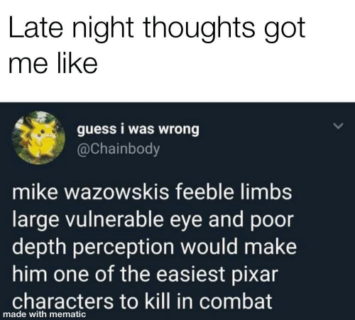 Vulnerable: Late night thoughts got  me like  guess i was wrong  @Chainbody  mike wazowskis feeble limbs  large vulnerable eye and poor  depth perception would make  him one of the easiest pixar  characters to kill in combat  made with mematic