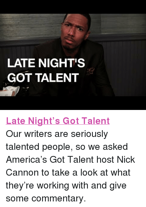 """nick cannon: LATE NIGHT'S  GOT TALENT <p><a href=""""https://www.youtube.com/watch?v=U8p3_6aLQlw"""" target=""""_blank""""><strong>Late Night&rsquo;s Got Talent</strong></a></p> <p>Our writers are seriously talented people, so we asked America&rsquo;s Got Talent host Nick Cannon to take a look at what they&rsquo;re working with and give some commentary.</p>"""