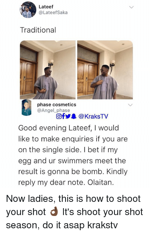 I Bet, Memes, and Angel: Lateef  @LateefSaka  Traditional  phase cosmetics  @Angel_phase  Ofy&@KraksTV  Good evening Lateef, I would  like to make enquiries if you are  on the single side. I bet if my  egg and ur swimmers meet the  result is gonna be bomb. Kindly  reply my dear note. Olaitan. Now ladies, this is how to shoot your shot 👌🏿 It's shoot your shot season, do it asap krakstv