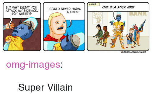 """super villain: LATER...  THIS IS A STICK UP!!!  BUT WHY DIDN'T You  ATTACK MY SIDEKICK,  BOY MISERY?  I COULD NEVER HARM  A CHILD  BANK  GOODBEARCOMICS.COM <p><a href=""""https://omg-images.tumblr.com/post/164225108417/super-villain"""" class=""""tumblr_blog"""">omg-images</a>:</p>  <blockquote><p>Super Villain</p></blockquote>"""