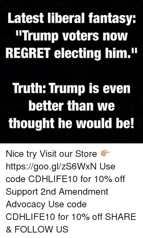 "Trump Voters: Latest liberal fantasy:  ""Trump voters now  REGRET electing him.""  Truth: Trump is even  better than we  thought he would be! Nice try  Visit our Store 👉🏽 https://goo.gl/zS6WxN Use code CDHLIFE10 for 10% off Support 2nd Amendment Advocacy Use code CDHLIFE10 for 10% off  SHARE & FOLLOW US"