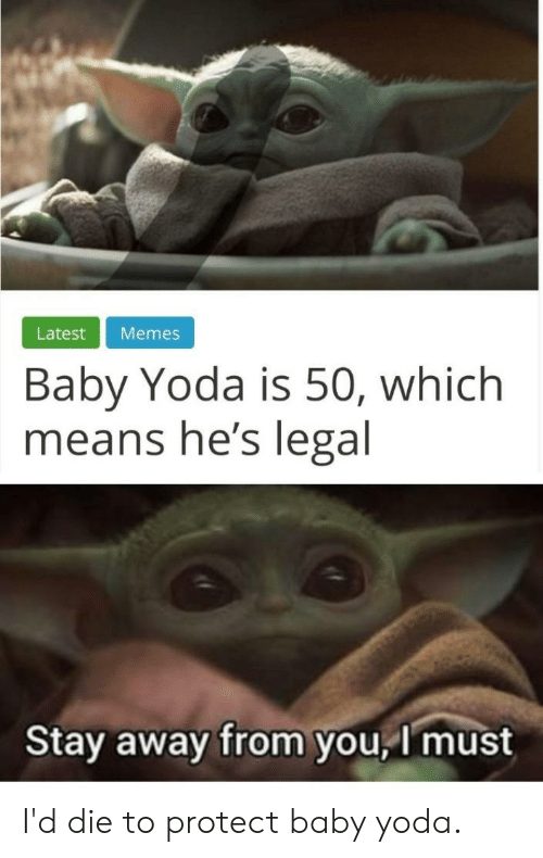 Memes, Yoda, and Dank Memes: Latest  Memes  Baby Yoda is 50, which  means he's legal  Stay away from you, I must I'd die to protect baby yoda.