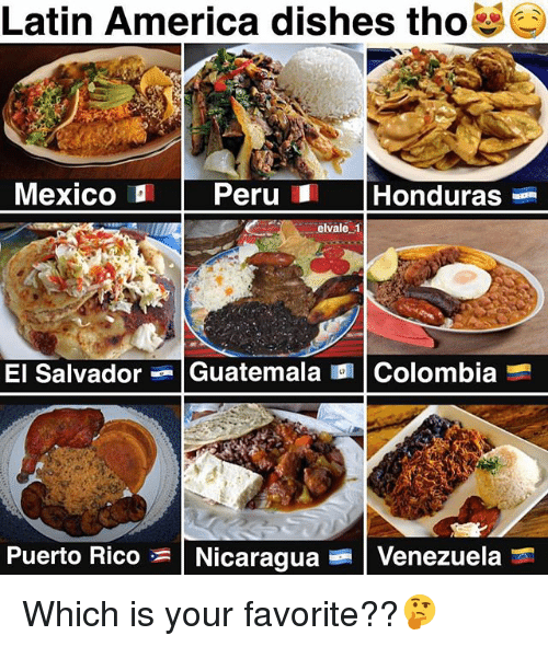 America, Memes, and Colombia: Latin America dishes tho  Mexico ID Peru Honduras  elvale 1  El Salvador  Guatemala  l Colombia  Puerto Rico Nicaragua  Venezuela Which is your favorite??🤔