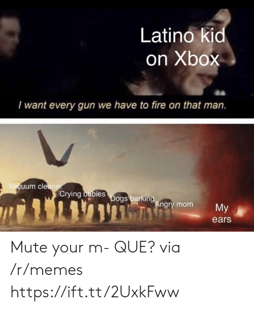 Mute: Latino kid  on Xbox  I want every gun we have to fire on that man.  uum cle  Crying  bies  ngry mom  My  ears Mute your m- QUE? via /r/memes https://ift.tt/2UxkFww