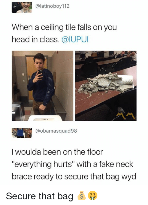 "Fake, Head, and Wyd: @latinoboy112  When a ceiling tile falls on you  head in class. @IUPUI  @obamasquad98  I woulda been on the floor  ""everything hurts"" with a fake neck  brace ready to secure that bag wyd Secure that bag 💰🤑"