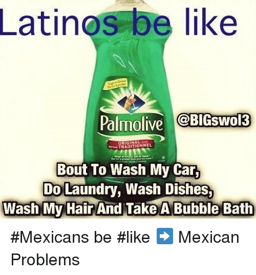 Mexican Be Like: Latinos be like  Palmolive  BIGSwol3  TRADITIONNEL  Bout To Wash My Car,  Do Laundry, Wash Dishes.  Wash My Hair  And Take A Bubble Bath #Mexicans be #like ➡ Mexican Problems