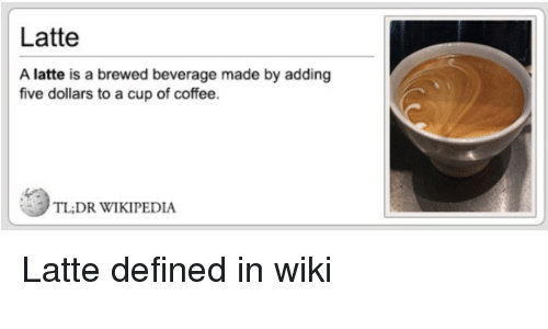 Wikipedia, Coffee, and Wiki: Latte  A latte is a brewed beverage made by adding  five dollars to a cup of coffee.  TL;DR WIKIPEDIA Latte defined in wiki