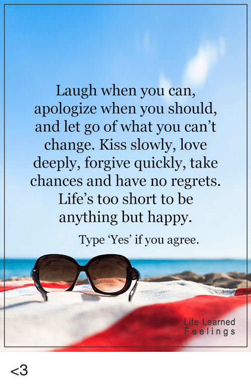 no regret: Laugh when you can,  apologize when you should  and let go of what you can't  change. Kiss slowly, love  deeply, forgive quickly, take  chances and have no regrets.  Life's too short to be  anything but happy.  Type 'Yes' if you agree.  ife Learned  Fe e l i n g s <3