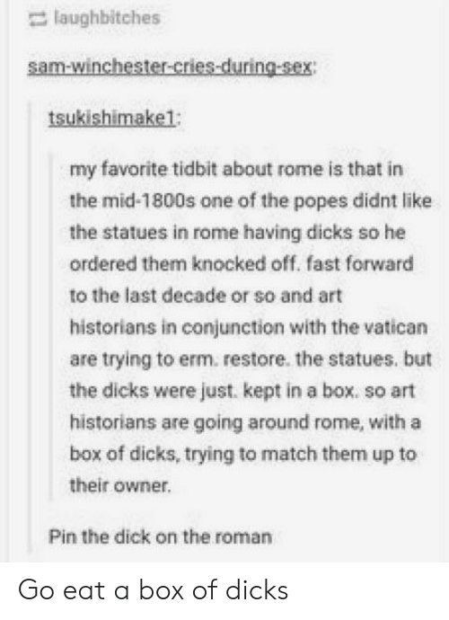 Historians: laughbitches  sam-winchester-cries-during-sex  tsukishimake1;  my favorite tidbit about rome is that in  the mid-1800s one of the popes didnt like  the statues in rome having dicks so he  ordered them knocked off. fast forward  to the last decade or so and art  historians in conjunction with the vatican  are trying to erm. restore. the statues. but  the dicks were just. kept in a box. so art  historians are going around rome, with a  box of dicks, trying to match them up to  their owner.  Pin the dick on the roman Go eat a box of dicks