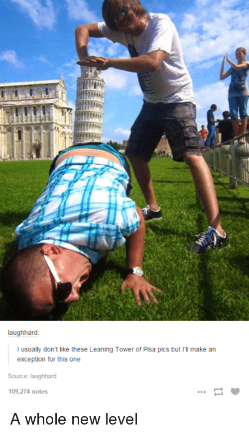 tower of pisa: laughhard  usually don't like these Leaning Tower of Pisa pics but I'll make an  exception for this one  Source: laughhard  109,274 notes A whole new level