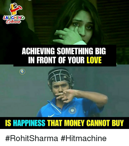 Love, Money, and Happiness: LAUGHING  ACHIEVING SOMETHING BIG  IN FRONT OF YOUR LOVE  IS HAPPINESS THAT MONEY CANNOT BUY #RohitSharma #Hitmachine