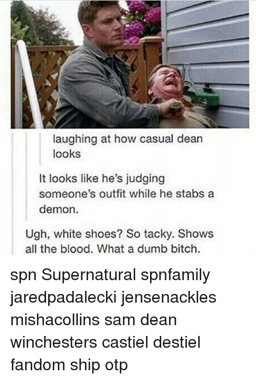 dumb bitches: laughing at how casual dean  looks  It looks like he's judging  someone's outfit while he stabs a  demon.  Ugh, white shoes? So tacky. Shows  all the blood. What a dumb bitch. spn Supernatural spnfamily jaredpadalecki jensenackles mishacollins sam dean winchesters castiel destiel fandom ship otp