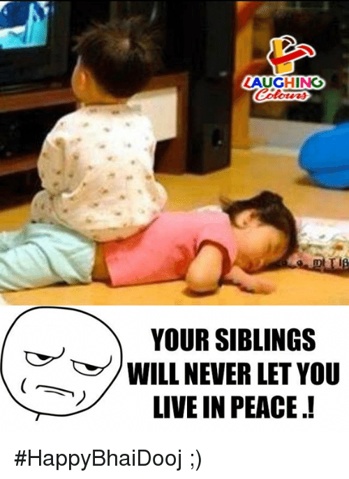 Live, Never, and Peace: LAUGHING  YOUR SIBLINGS  WILL NEVER LET YOU  LIVE IN PEACE.! #HappyBhaiDooj  ;)
