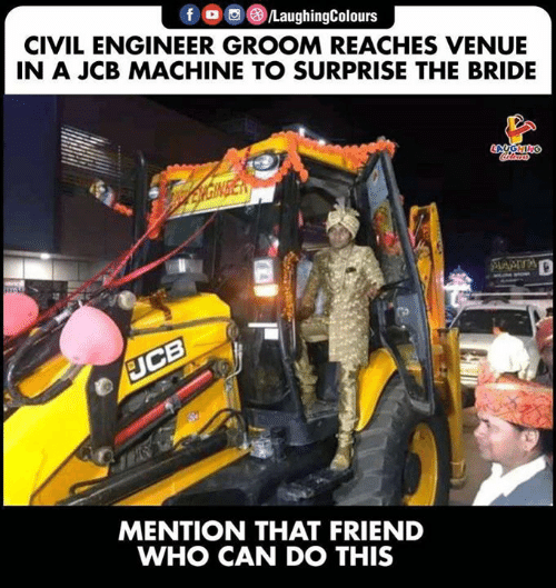 jcb: LaughingColours  CIVIL ENGINEER GROOM REACHES VENUE  IN A JCB MACHINE TO SURPRISE THE BRIDE  MENTION THAT FRIEND  WHO CAN DO THIS