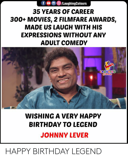 Colours: LaughingColours  f  35 YEARS OF CAREER  300+ MOVIES, 2 FILMFARE AWARDS,  MADE US LAUGH WITH HIS  EXPRESSIONS WITHOUT ANY  ADULT COMEDY  LAUGHING  Colours  WISHING A VERY HAPPY  BIRTHDAY TO LEGEND  JOHNNY LEVER HAPPY BIRTHDAY LEGEND