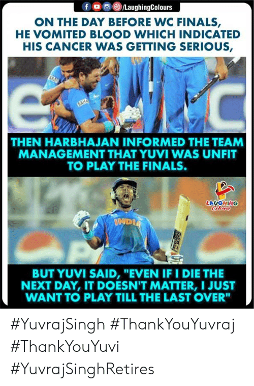 """On The Day: /LaughingColours  f  ON THE DAY BEFORE WC FINALS,  HE VOMITED BLOOD WHICH INDICATED  HIS CANCER WAS GETTING SERIOUS,  C  SAH  THEN HARBHAJAN INFORMED THE TEAM  MANAGEMENT THAT YUVI WAS UNFIT  TO PLAY THE FINALS.  LAUGHING  Colewrs  INDIA  BUT YUVI SAID, """"EVEN IF I DIE  NEXT DAY, IT DOESN'T MATTER, I JUST  WANT TO PLAY TILL THE LAST OVER"""" #YuvrajSingh #ThankYouYuvraj #ThankYouYuvi  #YuvrajSinghRetires"""