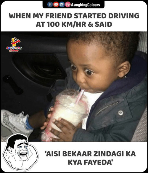 kya: LaughingColours  f  WHEN MY FRIEND STARTED DRIVING  AT 100 KM/HR & SAID  LAUGHING  olours  'AISI BEKAAR ZINDAGI KA  KYA FAYEDA