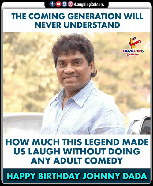 Colours: LaughingColours  fo  THE COMING GENERATION WILL  NEVER UNDERSTAND  LAUGHING  Colours  HOW MUCH THIS LEGEND MADE  US LAUGH WITHOUT DOING  ANY ADULT COMEDY  HAPPY BIRTHDAY JOHNNY DADA