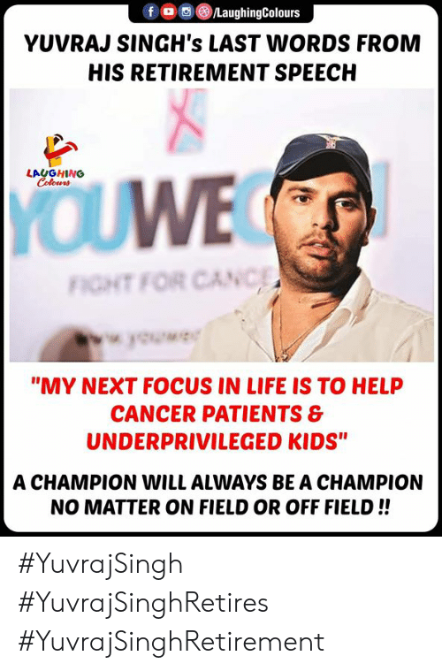 """Patients: /LaughingColours  fOC  YUVRAJ SINGH's LAST WORDS FROM  HIS RETIREMENT SPEECH  LAUGHING  Colours  YOUWE  FIGHT FOR CANC  wok  """"MY NEXT FOCUS IN LIFE IS TO HELP  CANCER PATIENTS &  UNDERPRIVILEGED KIDS""""  A CHAMPION WILL ALWAYS BE A CHAMPION  NO MATTER ON FIELD OR OFF FIELD!! #YuvrajSingh #YuvrajSinghRetires #YuvrajSinghRetirement"""