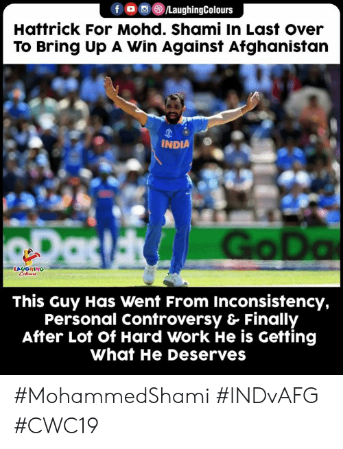 India: /LaughingColours  Hattrick For Mohd. Shami In Last over  To Bring Up A Win Against Afghanistan  INDIA  RDas Go Da  LAUGHING  Celeurs  This Guy Has Went From Inconsistency,  Personal Controversy & Finally  After Lot of Hard Work He is Getting  What He Deserves #MohammedShami #INDvAFG #CWC19