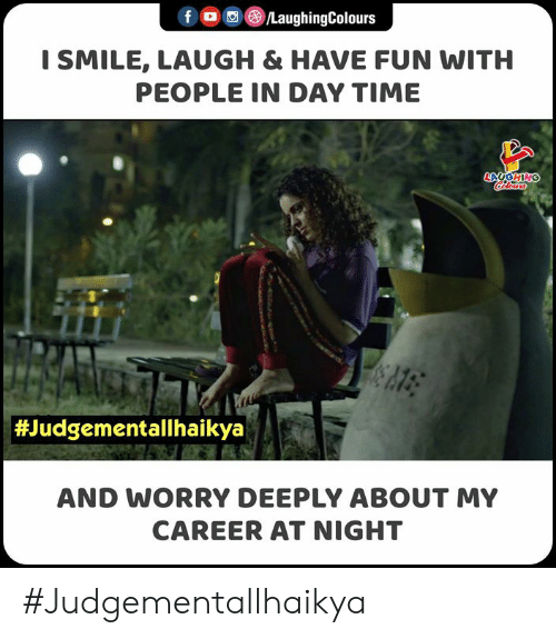 Smile, Time, and My Career: LaughingColours  I SMILE, LAUGH & HAVE FUN WITH  PEOPLE IN DAY TIME  Color  #Judgementallhaikya  AND WORRY DEEPLY ABOUT MY  CAREER AT NIGHT #Judgementallhaikya