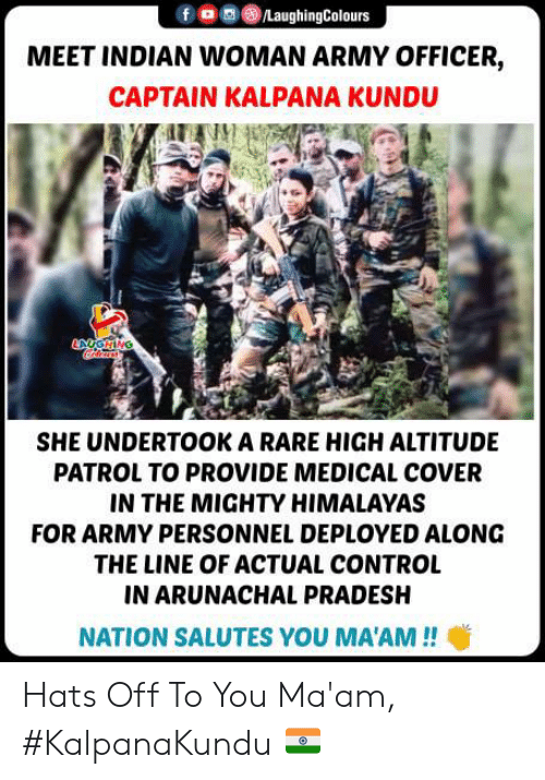 Control, Army, and Indian: /LaughingColours  MEET INDIAN WOMAN ARMY OFFICER,  CAPTAIN KALPANA KUNDU  ANGHING  SHE UNDERTOOK A RARE HIGH ALTITUDE  PATROL TO PROVIDE MEDICAL COVER  IN THE MIGHTY HIMALAYAS  FOR ARMY PERSONNEL DEPLOYED ALONG  THE LINE OF ACTUAL CONTROL  IN ARUNACHAL PRADESH  NATION SALUTES YOU MA'AM!! Hats Off To You Ma'am, #KalpanaKundu 🇮🇳